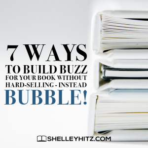 7 ways to build buzz for your book without hard-selling - instead BUBBLE!!